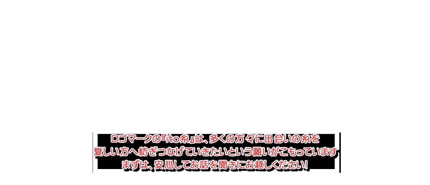 ロゴマークの『ito糸』は、多くの方々に出会いの糸を愛しい方へ紡ぎつなげていきたいという願いがこもっています。まずは、安心してお話を聞きにお越しください!
