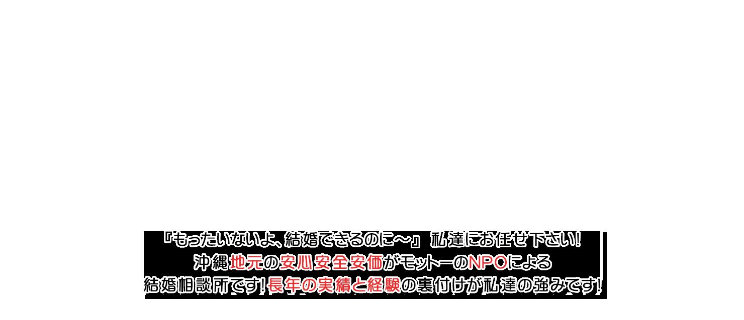 『もったいないよ、結婚できるのに〜』 私達にお任せ下さい!沖縄地元の安心安全安価がモットーのNPOによる結婚相談所です!長年の実績と経験の裏付けが私達の強みです!